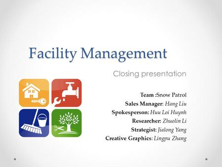 Facility Management Closing presentation Team :Snow Patrol Sales Manager: Hang Liu Spokesperson: Huu Loi Huynh Researcher: Zhuolin Li Strategist: Jialong.