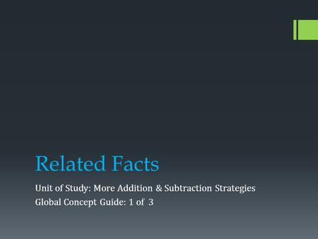 Related Facts Unit of Study: More Addition & Subtraction Strategies Global Concept Guide: 1 of 3.