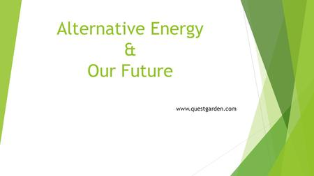 Alternative Energy & Our Future www.questgarden.com.