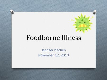 Foodborne Illness Jennifer Kitchen November 12, 2013.