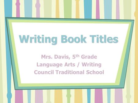 Writing Book Titles Mrs. Davis, 5 th Grade Language Arts / Writing Council Traditional School.