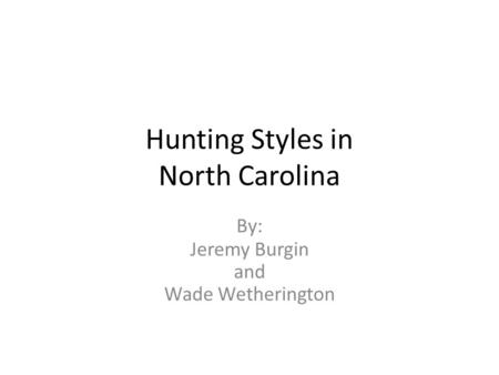 Hunting Styles in North Carolina By: Jeremy Burgin and Wade Wetherington.