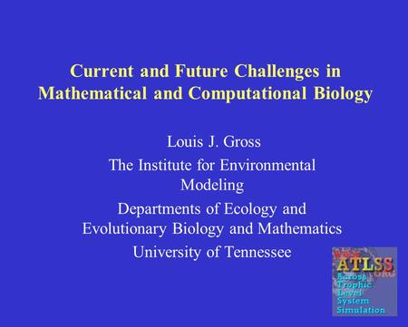 Current and Future Challenges in Mathematical and Computational Biology Louis J. Gross The Institute for Environmental Modeling Departments of Ecology.