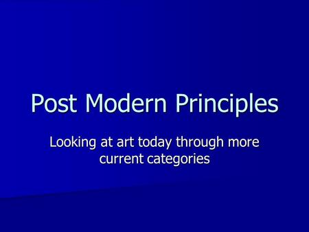 Post Modern Principles Looking at art today through more current categories.