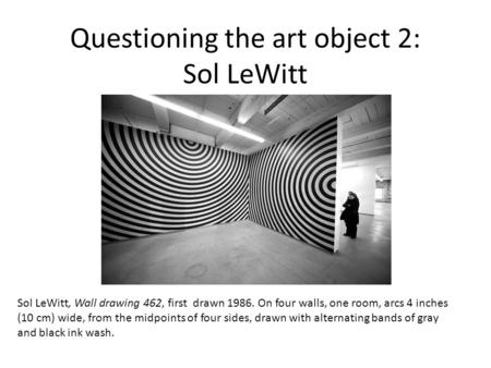 Questioning the art object 2: Sol LeWitt Sol LeWitt, Wall drawing 462, first drawn 1986. On four walls, one room, arcs 4 inches (10 cm) wide, from the.