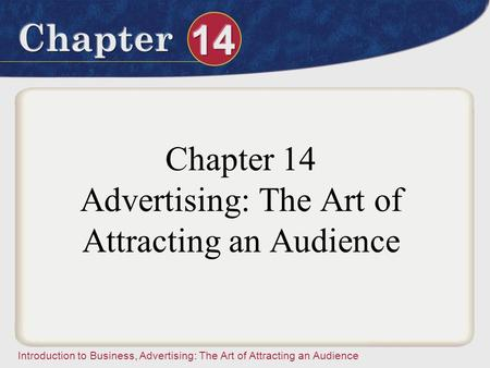 Introduction to Business, Advertising: The Art of Attracting an Audience Chapter 14 Advertising: The Art of Attracting an Audience.