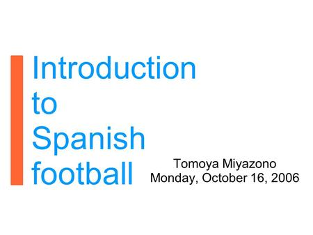 Introduction to Spanish football Tomoya Miyazono Monday, October 16, 2006.