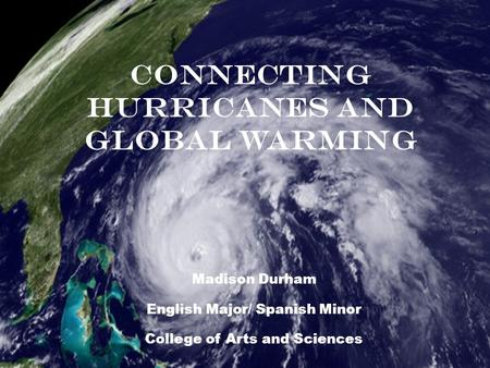 Madison Durham English Major/ Spanish Minor College of Arts and Sciences Connecting Hurricanes and Global Warming.