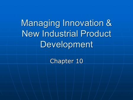 Managing Innovation & New Industrial Product Development Chapter 10.