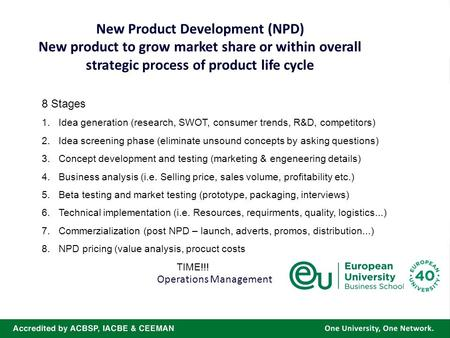 New Product Development (NPD) New product to grow market share or within overall strategic process of product life cycle Operations Management 8 Stages.