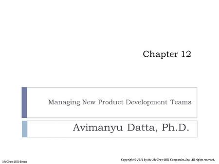 Copyright © 2011 by the McGraw-Hill Companies, Inc. All rights reserved. McGraw-Hill/Irwin Chapter 12 Managing New Product Development Teams Avimanyu Datta,