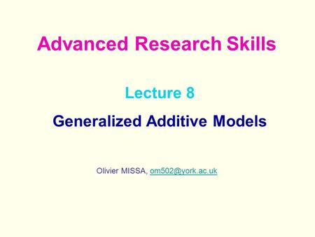 Lecture 8 Generalized Additive Models Olivier MISSA, Advanced Research Skills.