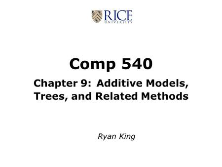 Comp 540 Chapter 9: Additive Models, Trees, and Related Methods Ryan King.