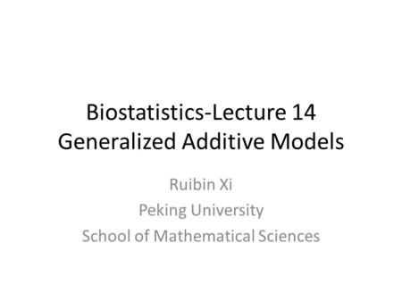 Biostatistics-Lecture 14 Generalized Additive Models Ruibin Xi Peking University School of Mathematical Sciences.