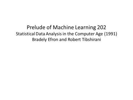 Prelude of Machine Learning 202 Statistical Data Analysis in the Computer Age (1991) Bradely Efron and Robert Tibshirani.