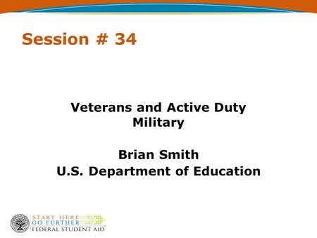 Session # 34 Veterans and Active Duty Military Brian Smith U.S. Department of Education.