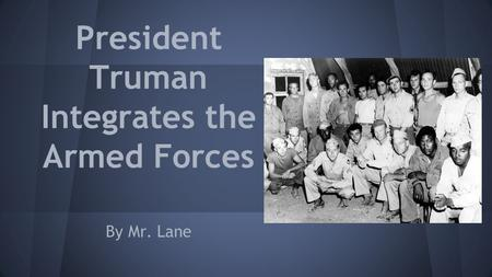 President Truman Integrates the Armed Forces By Mr. Lane.