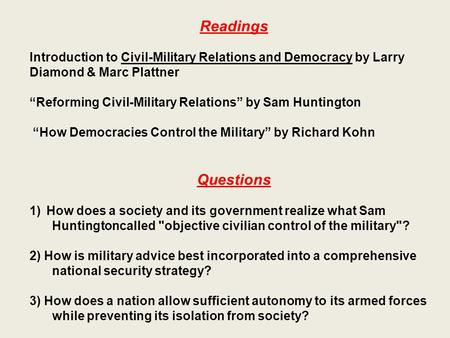 "Readings Introduction to Civil-Military Relations and Democracy by Larry Diamond & Marc Plattner ""Reforming Civil-Military Relations"" by Sam Huntington."
