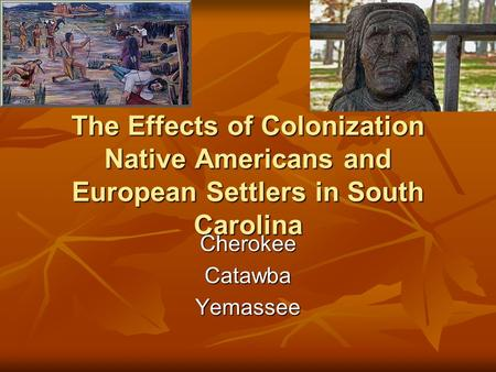 The Effects of Colonization Native Americans and European Settlers in South Carolina CherokeeCatawbaYemassee.