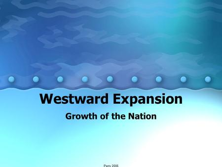 Westward Expansion Growth <strong>of</strong> the Nation Perry 2006.