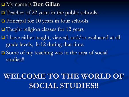 WELCOME TO THE WORLD OF SOCIAL STUDIES!!  My name is Don Gillan  Teacher of 22 years in the public schools.  Principal for 10 years in four schools.