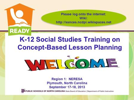 K-12 Social Studies Training on Concept-Based Lesson Planning Region 1: NERESA Plymouth, North Carolina September 17-18, 2013 Please log onto the internet: