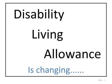 Disability Living Allowance Is changing...... Slide: