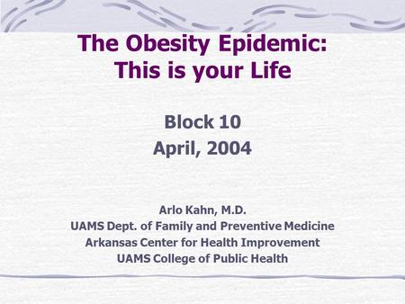 The <strong>Obesity</strong> Epidemic: This is your Life Block 10 April, 2004 Arlo Kahn, M.D. UAMS Dept. of Family and Preventive Medicine Arkansas Center for Health Improvement.