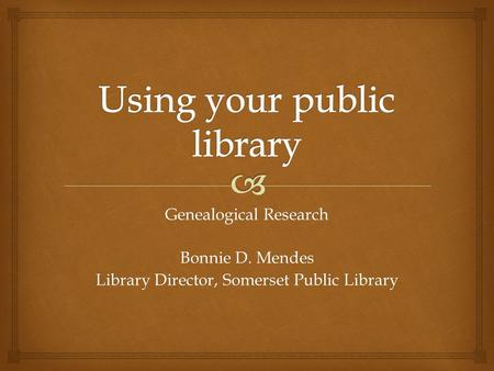 Genealogical Research Bonnie D. Mendes Library Director, Somerset Public Library.