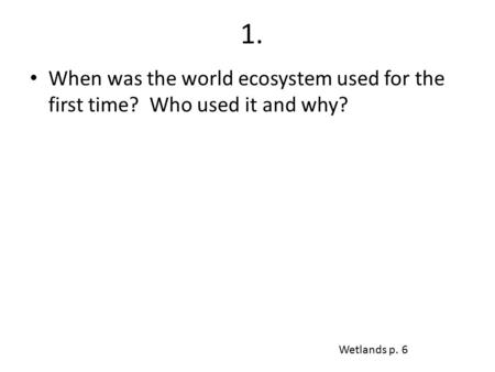 1. When was the world ecosystem used for the first time? Who used it and why? Wetlands p. 6.