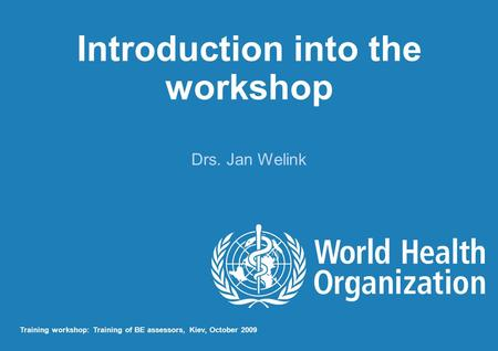 Introduction into the workshop Drs. Jan Welink Training workshop: Training of BE assessors, Kiev, October 2009.