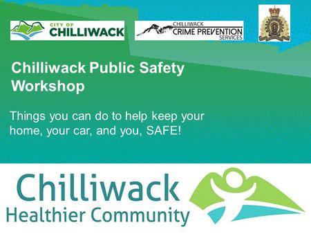 Chilliwack Public Safety Workshop Things you can do to help keep your home, your car, and you, SAFE!