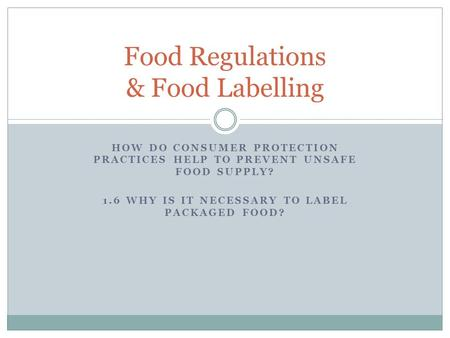 HOW DO CONSUMER PROTECTION PRACTICES HELP TO PREVENT UNSAFE FOOD SUPPLY? 1.6 WHY IS IT NECESSARY TO LABEL PACKAGED FOOD? Food Regulations & Food Labelling.