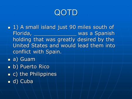 QOTD 1) A small island just 90 miles south of Florida, _____________ was a Spanish holding that was greatly desired by the United States and would lead.