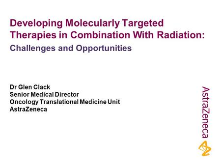 Developing Molecularly Targeted Therapies in Combination With Radiation: Dr Glen Clack Senior Medical Director Oncology Translational Medicine Unit AstraZeneca.