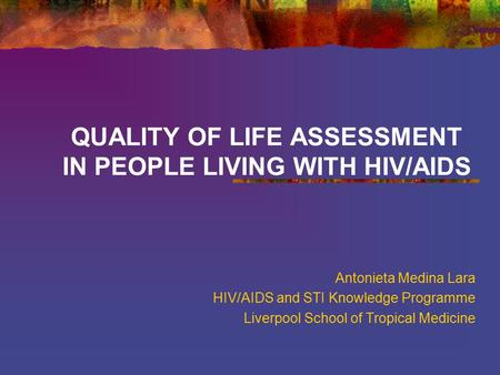 QUALITY OF LIFE ASSESSMENT IN PEOPLE LIVING WITH HIV/AIDS Antonieta Medina Lara HIV/AIDS and STI Knowledge Programme Liverpool School of Tropical Medicine.