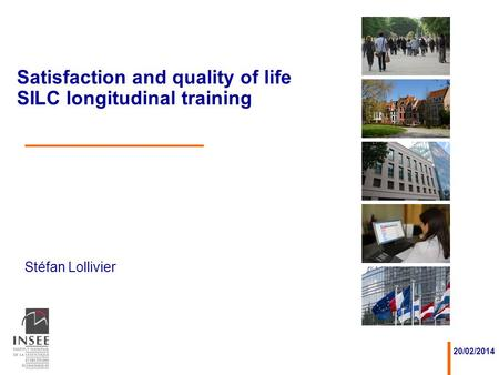 Stéfan Lollivier 20/02/2014 Satisfaction and quality of life SILC longitudinal training.
