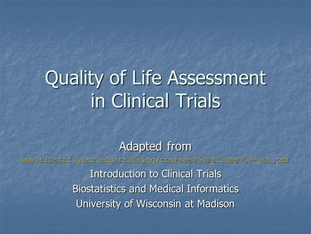 Quality of Life Assessment in Clinical Trials Adapted from www.biostat.wisc.edu/training/courses/542slides/09-qol.pdf Introduction to Clinical Trials Biostatistics.