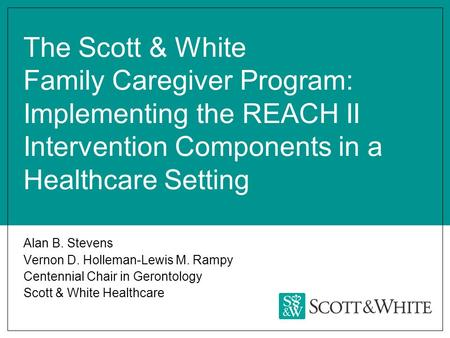 The Scott & White Family Caregiver Program: Implementing the REACH II Intervention Components in a Healthcare Setting Alan B. Stevens Vernon D. Holleman-Lewis.
