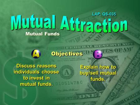 LAP: QS-035 Objectives Discuss reasons individuals choose to invest in mutual funds. Explain how to buy/sell mutual funds. Mutual Funds.