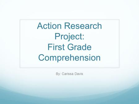 Action Research Project: First Grade Comprehension By: Carissa Davis.