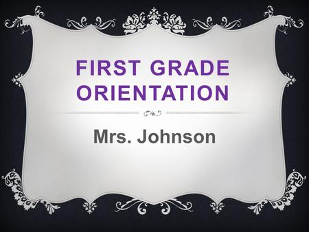 FIRST GRADE ORIENTATION Mrs. Johnson. CLASSROOM NORMS  Learning takes place with minimal worksheets and maximum small group and one-on-one instruction.
