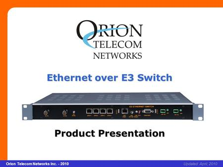 Slide 1 Orion Telecom Networks Inc. - 2010Slide 1 Ethernet over E3 Switch xcvcxv Updated: April, 2010Orion Telecom Networks Inc. - 2010 Ethernet over E3.