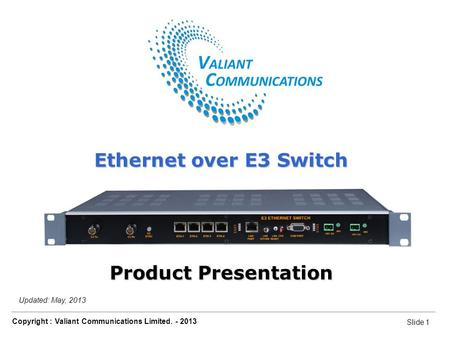 Slide 1 Copyright : Valiant Communications Limited. - 2013 Slide 1 Ethernet over E3 Switch Updated: May, 2013 Ethernet over E3 Switch Product Presentation.