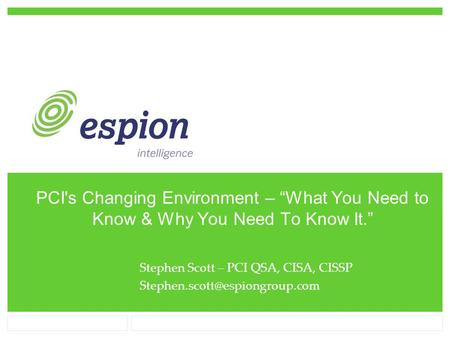 "PCI's Changing Environment – ""What You Need to Know & Why You Need To Know It."" Stephen Scott – PCI QSA, CISA, CISSP"