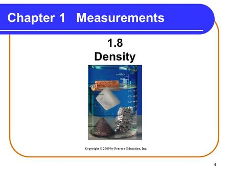 1 1.8 Density Chapter 1Measurements Copyright © 2009 by Pearson Education, Inc.