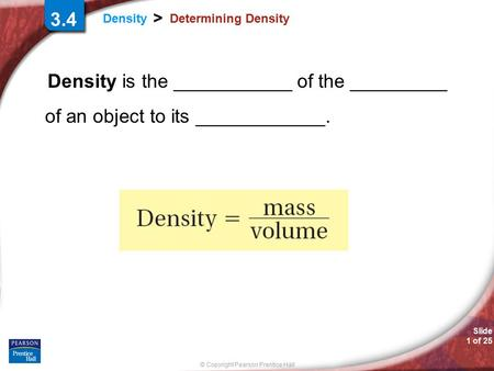 © Copyright Pearson Prentice Hall Slide 1 of 25 Density > Determining Density Density is the ___________ of the _________ of an object to its ____________.