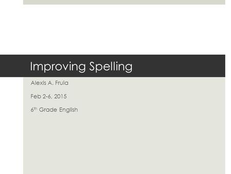Improving Spelling Alexis A. Fruia Feb 2-6, 2015 6 th Grade English.