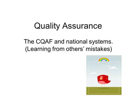 Quality Assurance The CQAF and national systems. (Learning from others' mistakes)