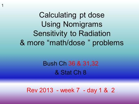 "1 Calculating pt dose Using Nomigrams Sensitivity to Radiation & more ""math/dose "" problems Bush Ch 36 & 31,32 & Stat Ch 8 Rev 2013 - week 7 - day 1 &"